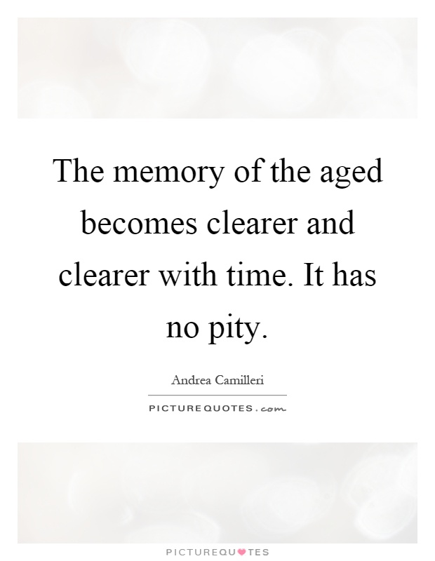 The memory of the aged becomes clearer and clearer with time. It has no pity Picture Quote #1