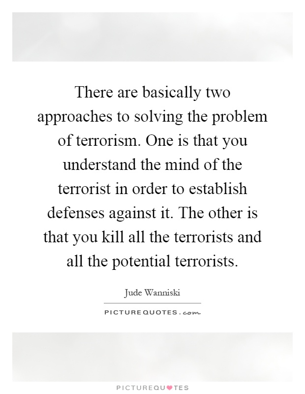 There are basically two approaches to solving the problem of terrorism. One is that you understand the mind of the terrorist in order to establish defenses against it. The other is that you kill all the terrorists and all the potential terrorists Picture Quote #1