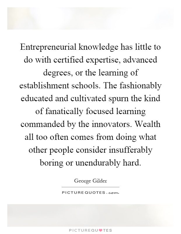 Entrepreneurial knowledge has little to do with certified expertise, advanced degrees, or the learning of establishment schools. The fashionably educated and cultivated spurn the kind of fanatically focused learning commanded by the innovators. Wealth all too often comes from doing what other people consider insufferably boring or unendurably hard Picture Quote #1