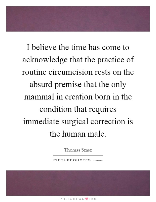 I believe the time has come to acknowledge that the practice of routine circumcision rests on the absurd premise that the only mammal in creation born in the condition that requires immediate surgical correction is the human male Picture Quote #1