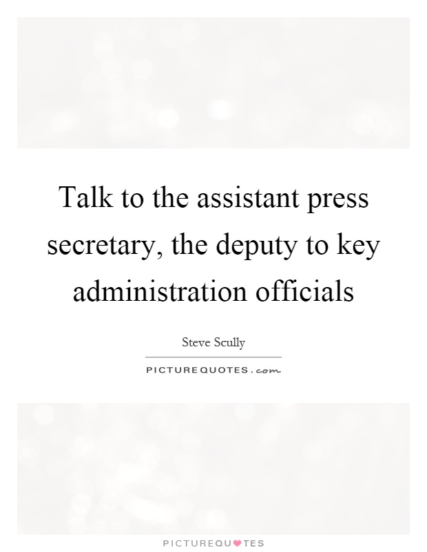 Talk to the assistant press secretary, the deputy to key administration officials Picture Quote #1