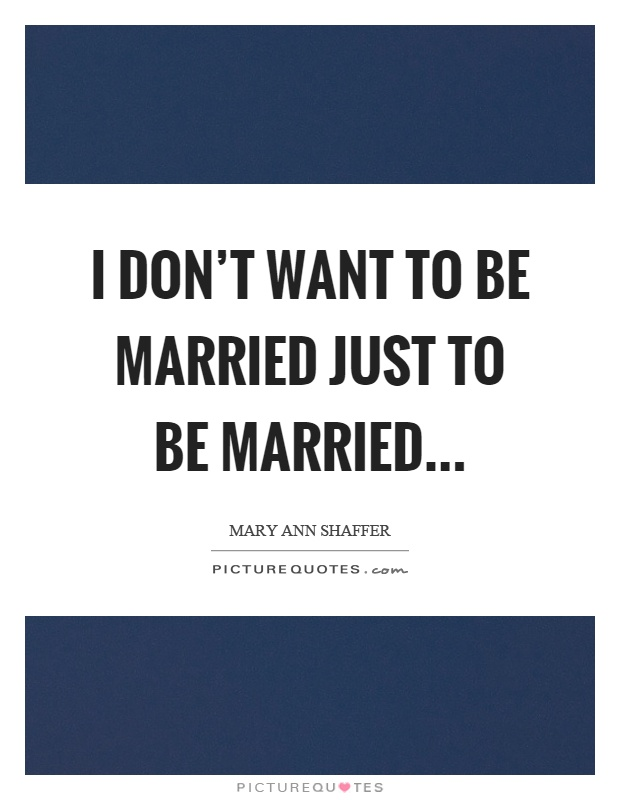 I don't want to be married just to be married Picture Quote #1