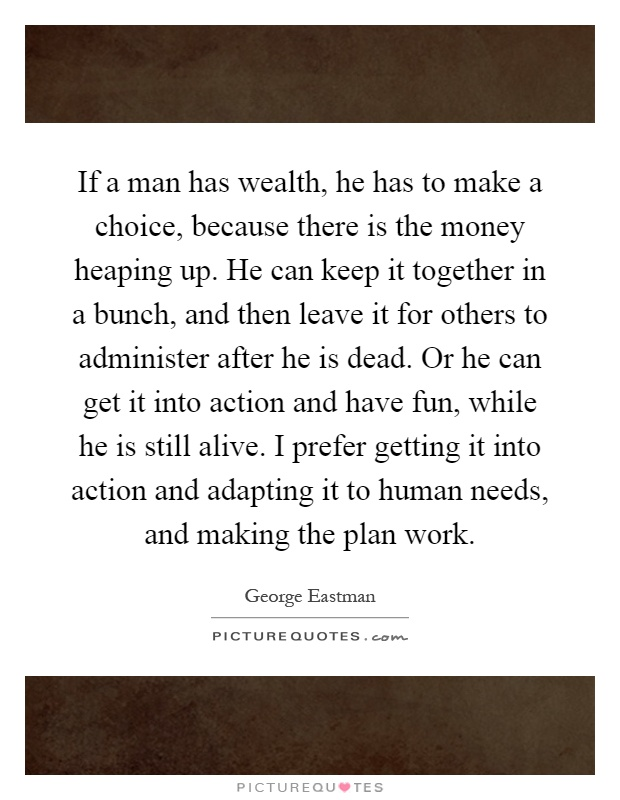 If a man has wealth, he has to make a choice, because there is the money heaping up. He can keep it together in a bunch, and then leave it for others to administer after he is dead. Or he can get it into action and have fun, while he is still alive. I prefer getting it into action and adapting it to human needs, and making the plan work Picture Quote #1