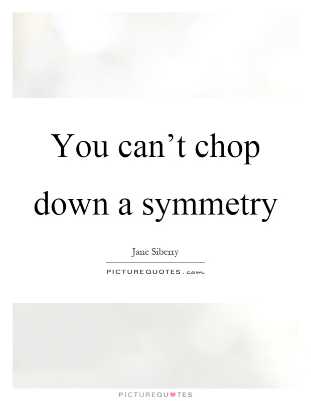 You can't chop down a symmetry Picture Quote #1