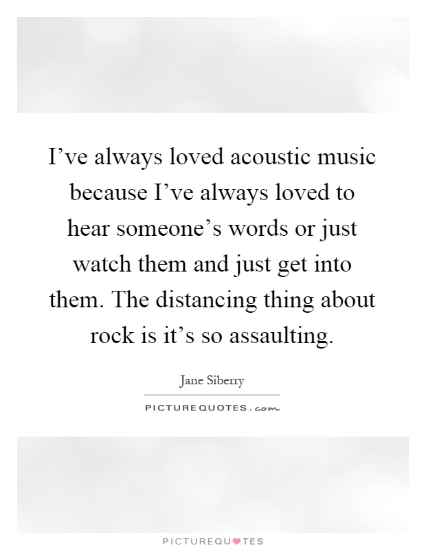 I've always loved acoustic music because I've always loved to hear someone's words or just watch them and just get into them. The distancing thing about rock is it's so assaulting Picture Quote #1