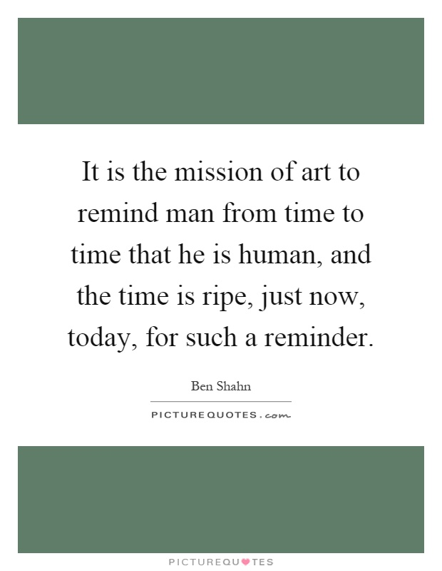 It is the mission of art to remind man from time to time that he is human, and the time is ripe, just now, today, for such a reminder Picture Quote #1