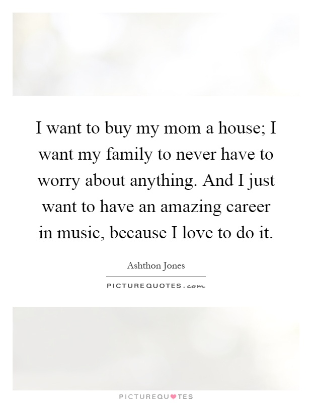 I want to buy my mom a house; I want my family to never have to worry about anything. And I just want to have an amazing career in music, because I love to do it Picture Quote #1