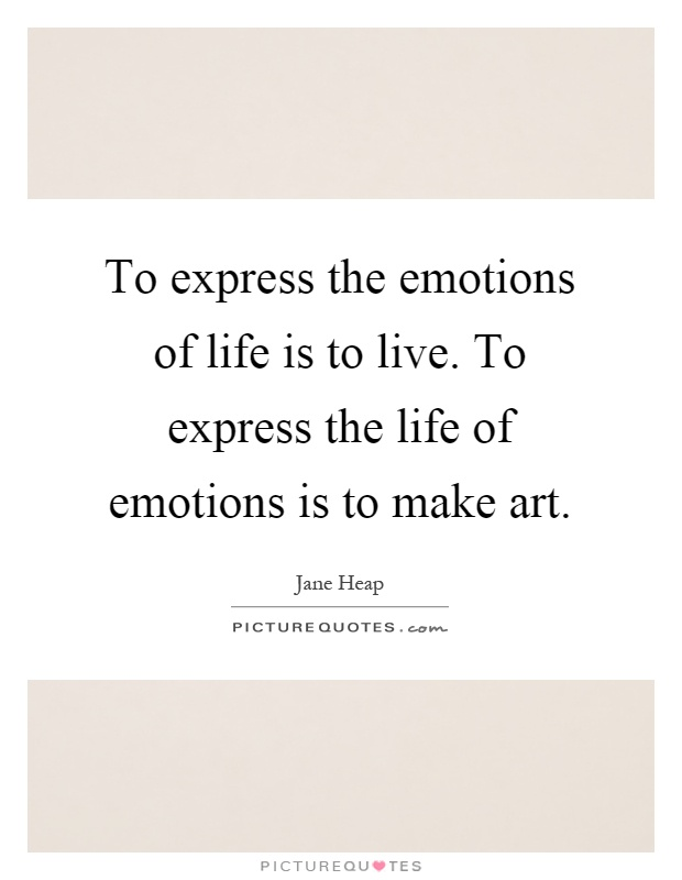 to express the emotions of life is to live to express the