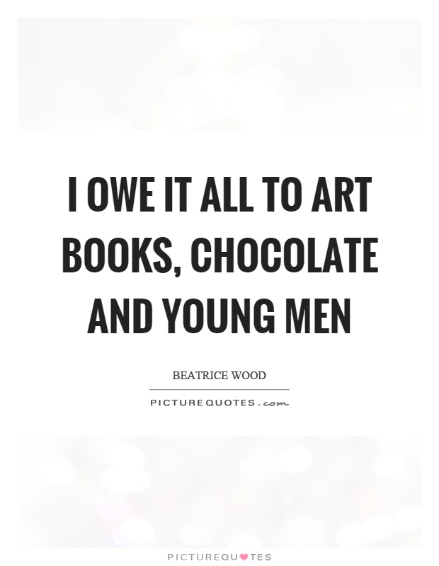 I owe it all to art books, chocolate and young men Picture Quote #1