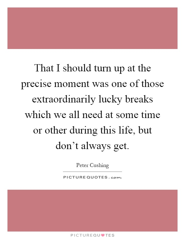 That I should turn up at the precise moment was one of those extraordinarily lucky breaks which we all need at some time or other during this life, but don't always get Picture Quote #1