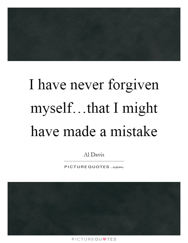 I have never forgiven myself…that I might have made a mistake Picture Quote #1