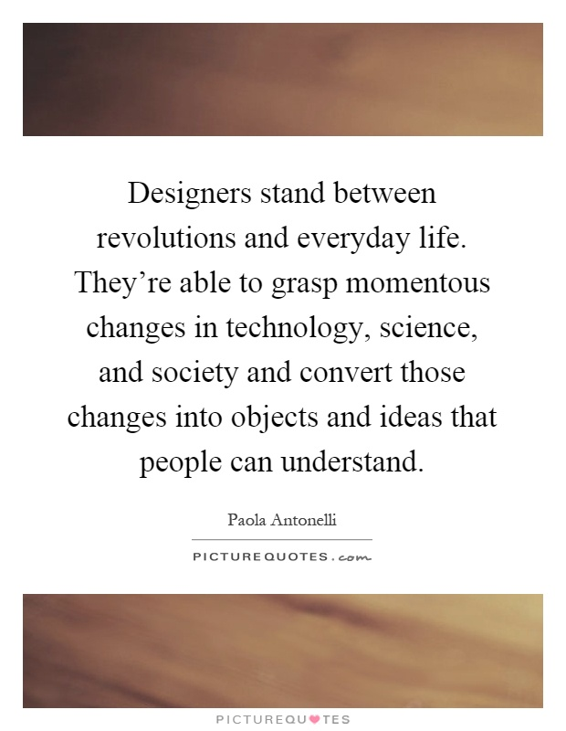 Designers stand between revolutions and everyday life. They're able to grasp momentous changes in technology, science, and society and convert those changes into objects and ideas that people can understand Picture Quote #1