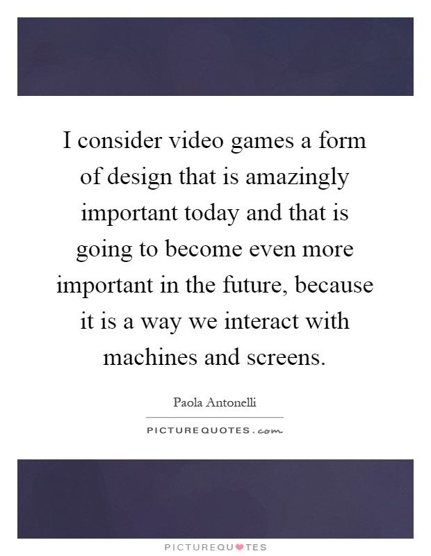 I consider video games a form of design that is amazingly important today and that is going to become even more important in the future, because it is a way we interact with machines and screens Picture Quote #1