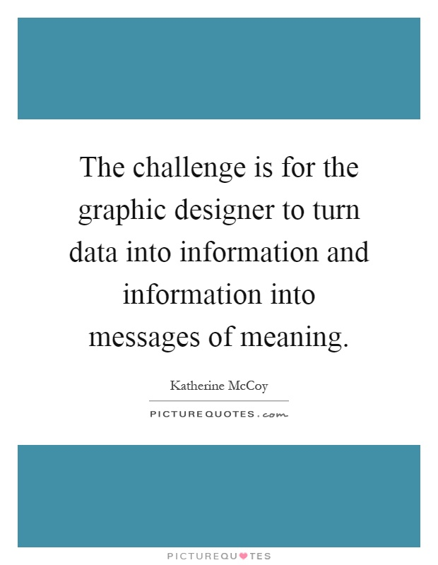 The challenge is for the graphic designer to turn data into information and information into messages of meaning Picture Quote #1