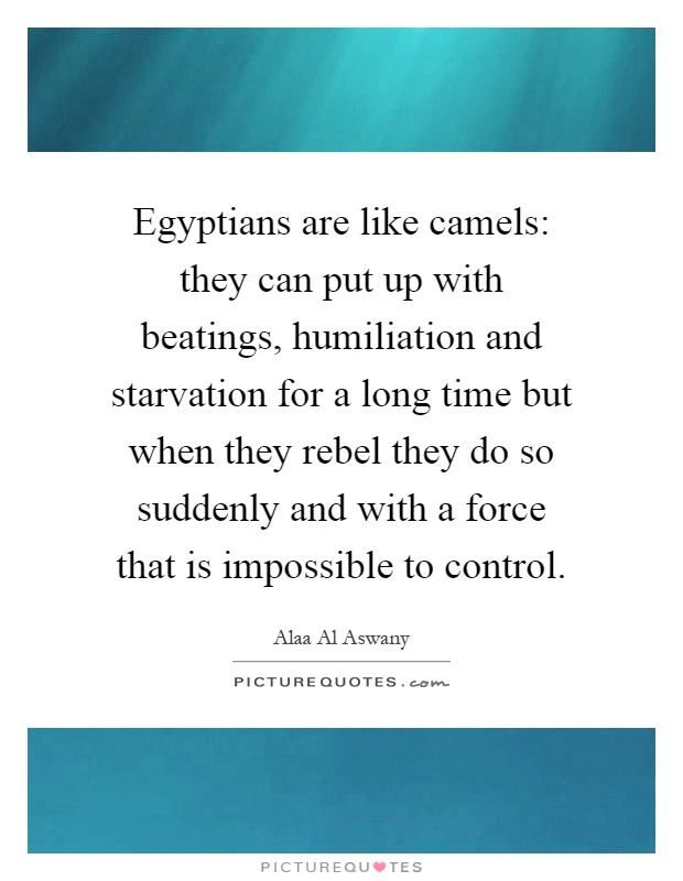 Egyptians are like camels: they can put up with beatings, humiliation and starvation for a long time but when they rebel they do so suddenly and with a force that is impossible to control Picture Quote #1