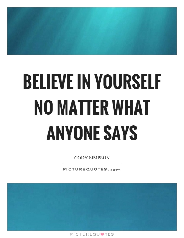 Believe in yourself no matter what anyone says Picture Quote #1