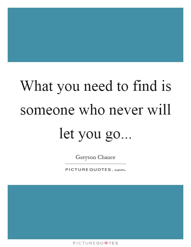 What you need to find is someone who never will let you go Picture Quote #1