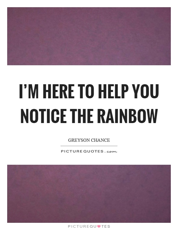 I'm here to help you notice the rainbow Picture Quote #1