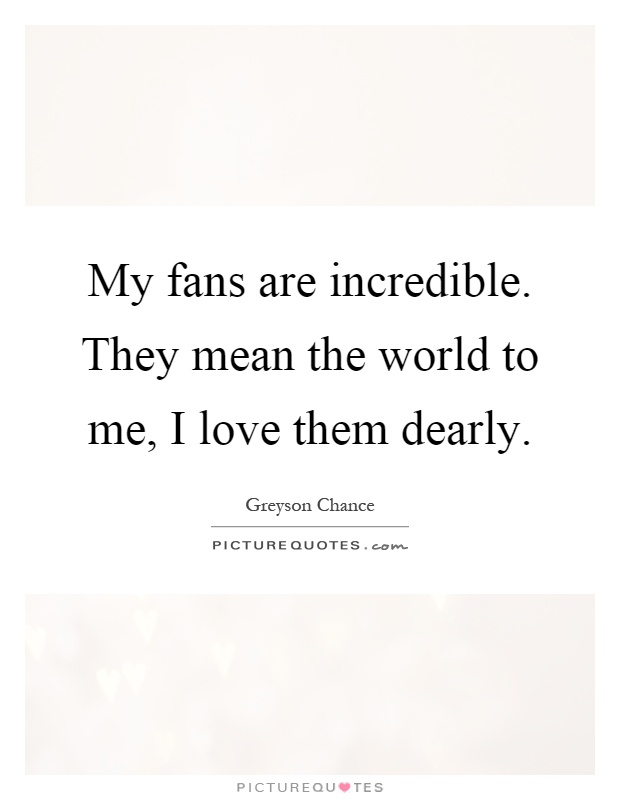 My fans are incredible. They mean the world to me, I love them dearly Picture Quote #1