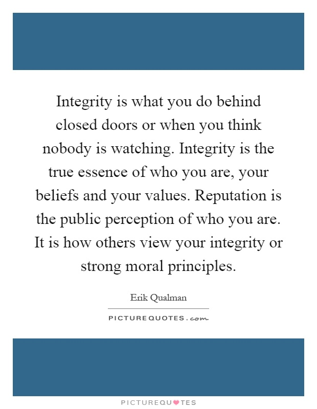 Integrity is what you do behind closed doors or when you think nobody is watching. Integrity is the true essence of who you are, your beliefs and your values. Reputation is the public perception of who you are. It is how others view your integrity or strong moral principles Picture Quote #1
