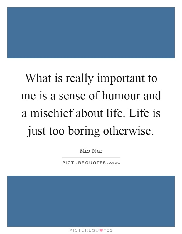What is really important to me is a sense of humour and a mischief about life. Life is just too boring otherwise Picture Quote #1