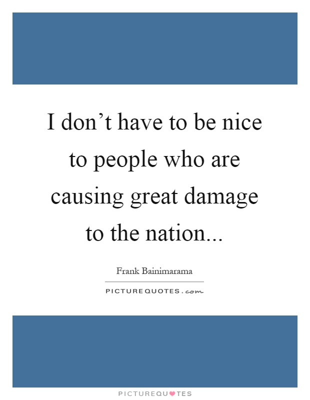 I don't have to be nice to people who are causing great damage to the nation Picture Quote #1
