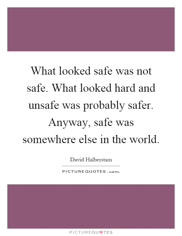 What looked safe was not safe. What looked hard and unsafe was probably safer. Anyway, safe was somewhere else in the world Picture Quote #1