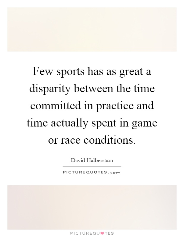 Few sports has as great a disparity between the time committed in practice and time actually spent in game or race conditions Picture Quote #1