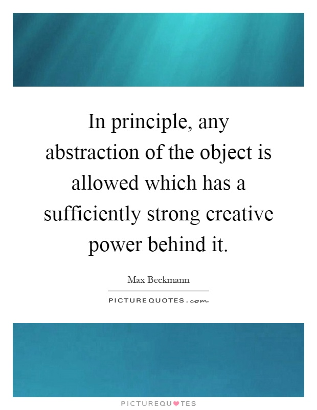 In principle, any abstraction of the object is allowed which has a sufficiently strong creative power behind it Picture Quote #1