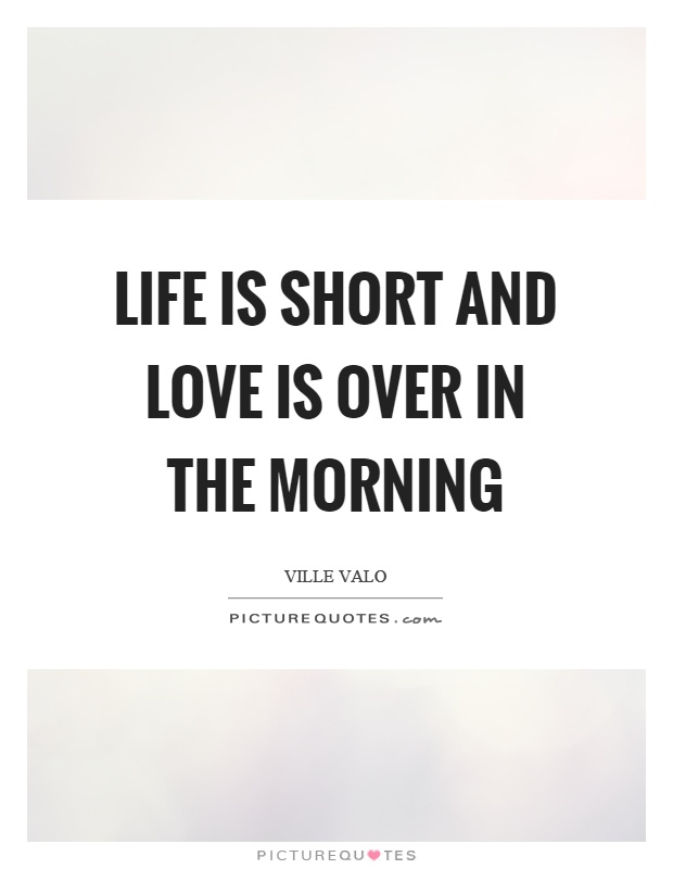 Life is short and love is over in the morning Picture Quote #1