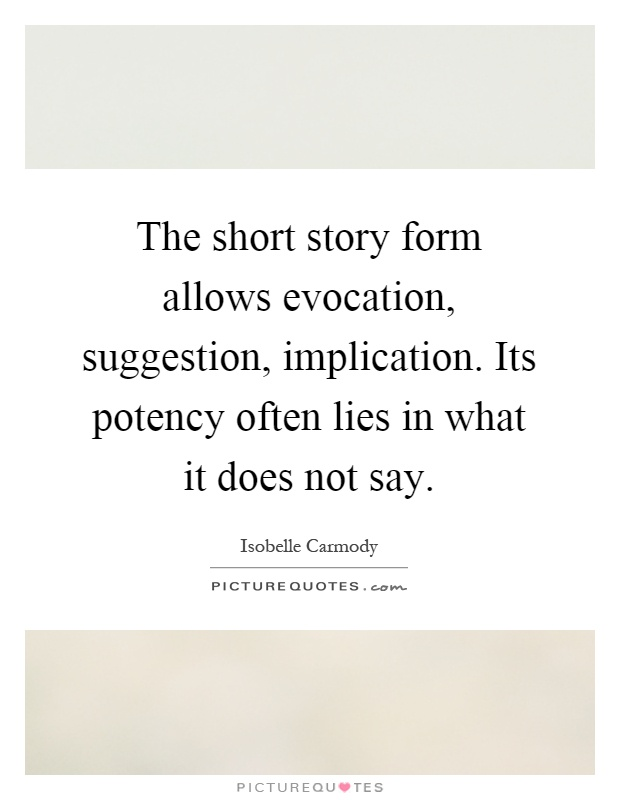 The short story form allows evocation, suggestion, implication. Its potency often lies in what it does not say Picture Quote #1