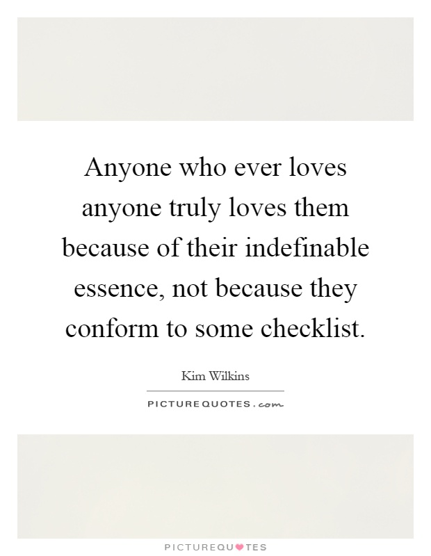 Anyone who ever loves anyone truly loves them because of their indefinable essence, not because they conform to some checklist Picture Quote #1