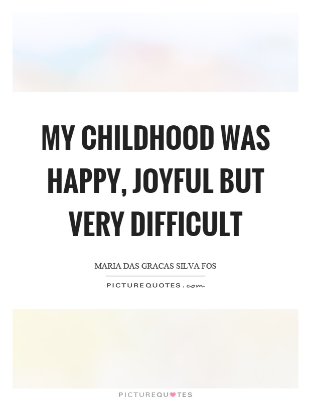 My childhood was happy, joyful but very difficult Picture Quote #1