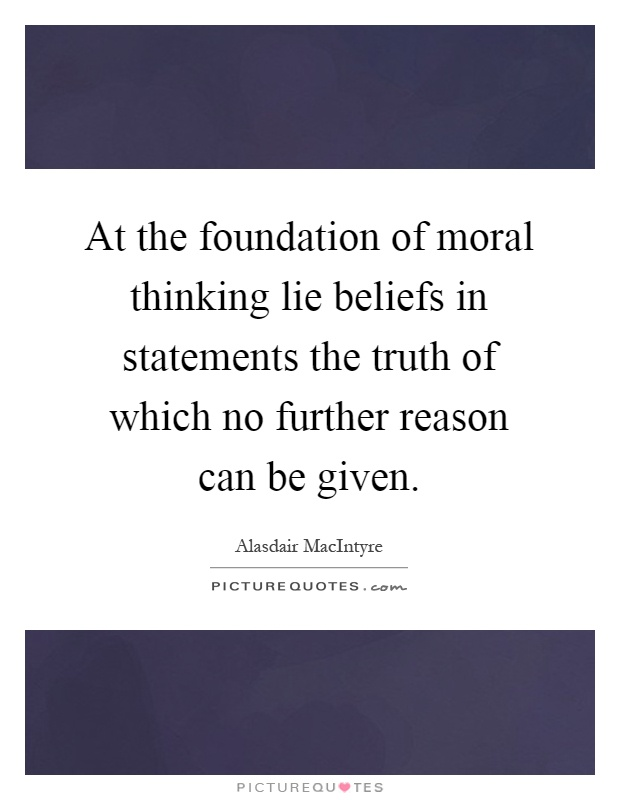 At the foundation of moral thinking lie beliefs in statements the truth of which no further reason can be given Picture Quote #1