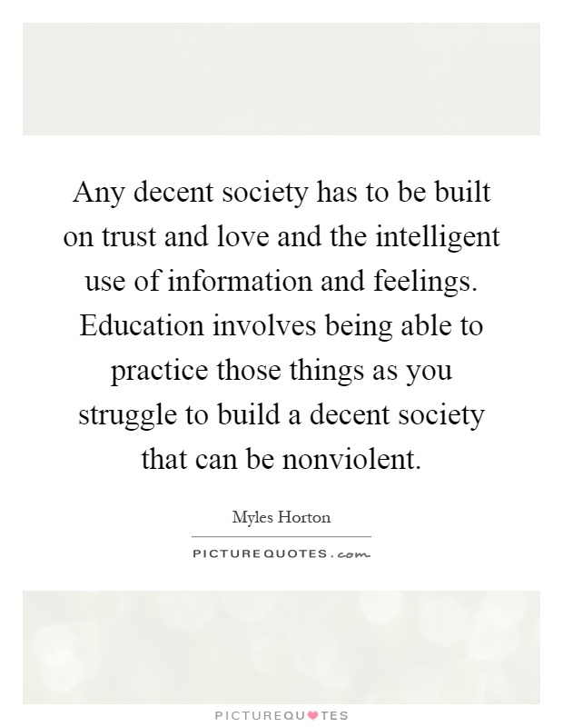 Any decent society has to be built on trust and love and the intelligent use of information and feelings. Education involves being able to practice those things as you struggle to build a decent society that can be nonviolent Picture Quote #1