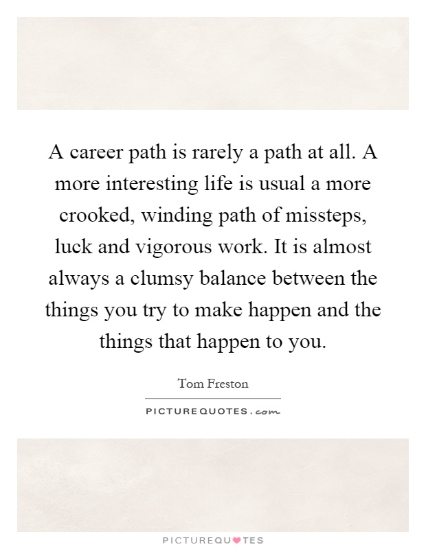 A career path is rarely a path at all. A more interesting life is usual a more crooked, winding path of missteps, luck and vigorous work. It is almost always a clumsy balance between the things you try to make happen and the things that happen to you Picture Quote #1