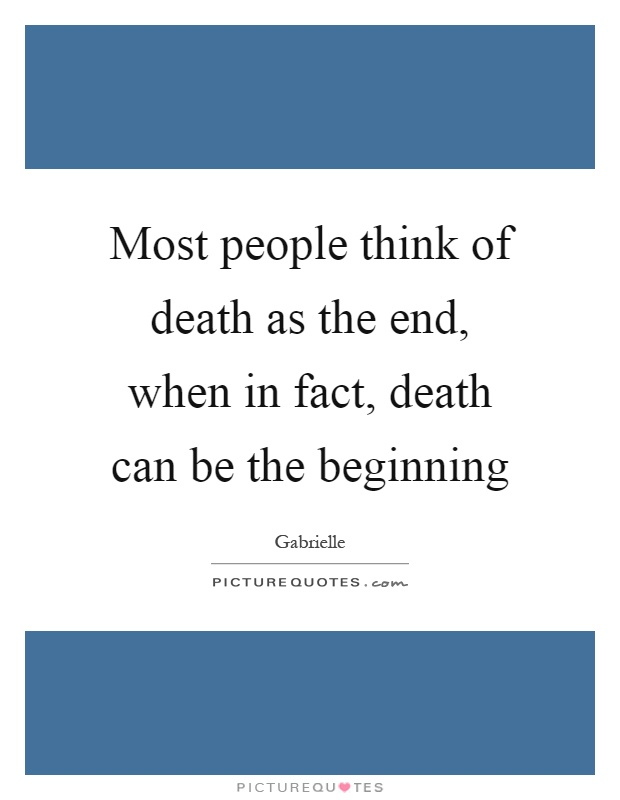 Most people think of death as the end, when in fact, death can be the beginning Picture Quote #1