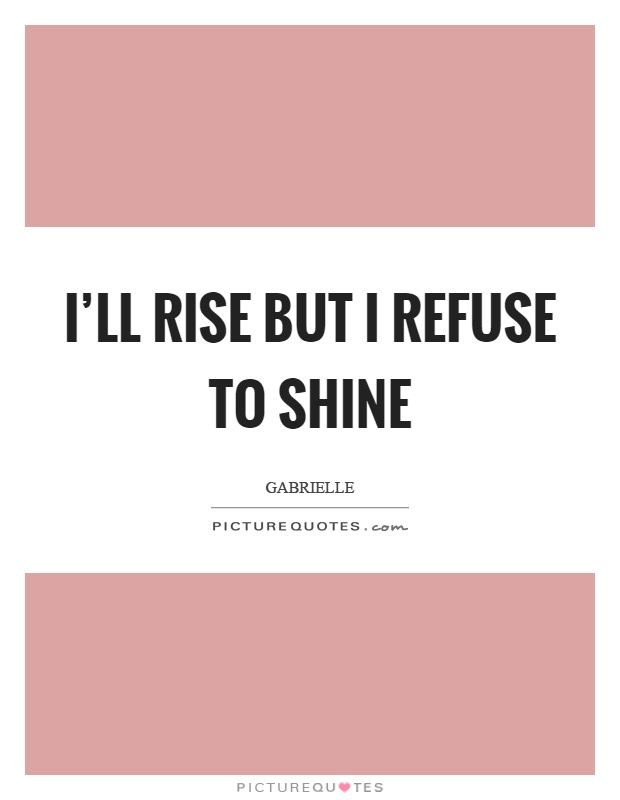 I'll rise but I refuse to shine Picture Quote #1