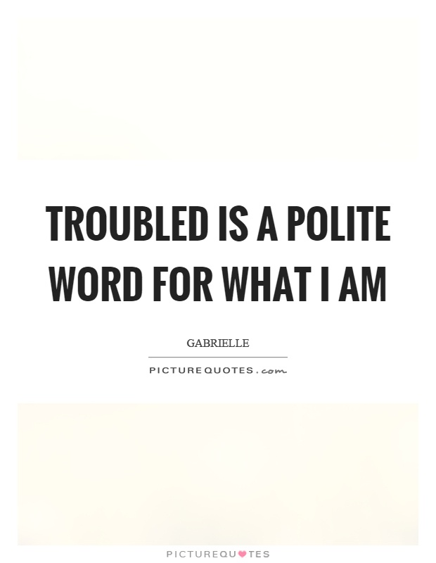 Troubled is a polite word for what I am Picture Quote #1
