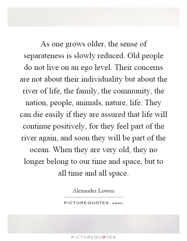 As one grows older, the sense of separateness is slowly reduced. Old people do not live on an ego level. Their concerns are not about their individuality but about the river of life, the family, the community, the nation, people, animals, nature, life. They can die easily if they are assured that life will continue positively, for they feel part of the river again, and soon they will be part of the ocean. When they are very old, they no longer belong to our time and space, but to all time and all space Picture Quote #1