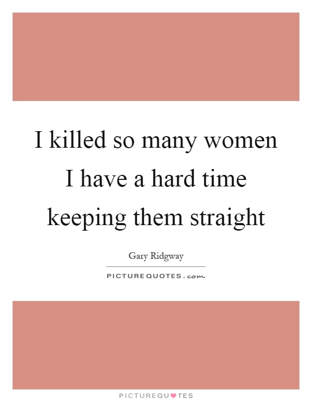 I killed so many women I have a hard time keeping them straight Picture Quote #1