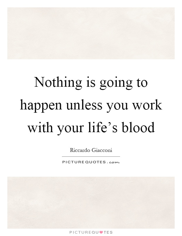 Nothing is going to happen unless you work with your life's blood Picture Quote #1