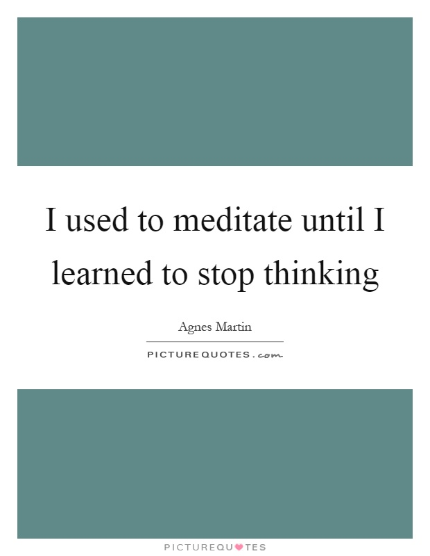 I used to meditate until I learned to stop thinking Picture Quote #1