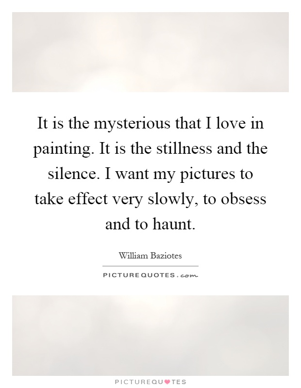 It is the mysterious that I love in painting. It is the stillness and the silence. I want my pictures to take effect very slowly, to obsess and to haunt Picture Quote #1