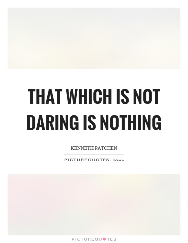 That which is not daring is nothing Picture Quote #1