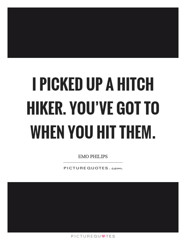 I picked up a hitch hiker. You've got to when you hit them Picture Quote #1