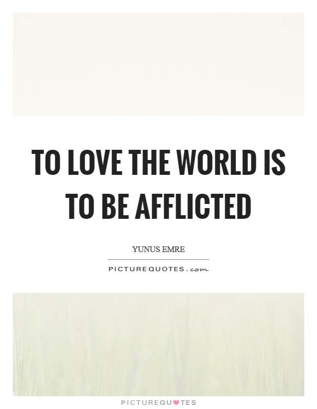 To love the world is to be afflicted Picture Quote #1