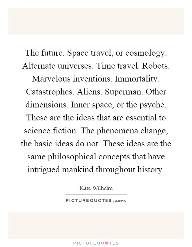 The future. Space travel, or cosmology. Alternate universes. Time travel. Robots. Marvelous inventions. Immortality. Catastrophes. Aliens. Superman. Other dimensions. Inner space, or the psyche. These are the ideas that are essential to science fiction. The phenomena change, the basic ideas do not. These ideas are the same philosophical concepts that have intrigued mankind throughout history Picture Quote #1