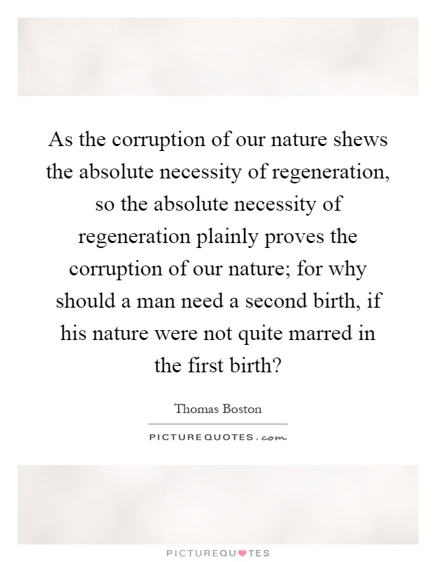 As the corruption of our nature shews the absolute necessity of regeneration, so the absolute necessity of regeneration plainly proves the corruption of our nature; for why should a man need a second birth, if his nature were not quite marred in the first birth? Picture Quote #1