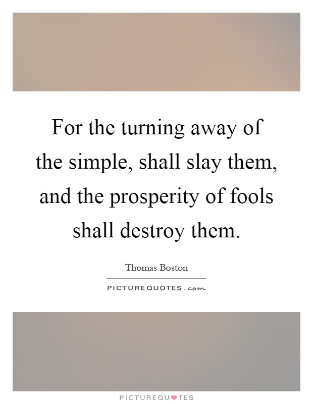 For the turning away of the simple, shall slay them, and the prosperity of fools shall destroy them Picture Quote #1